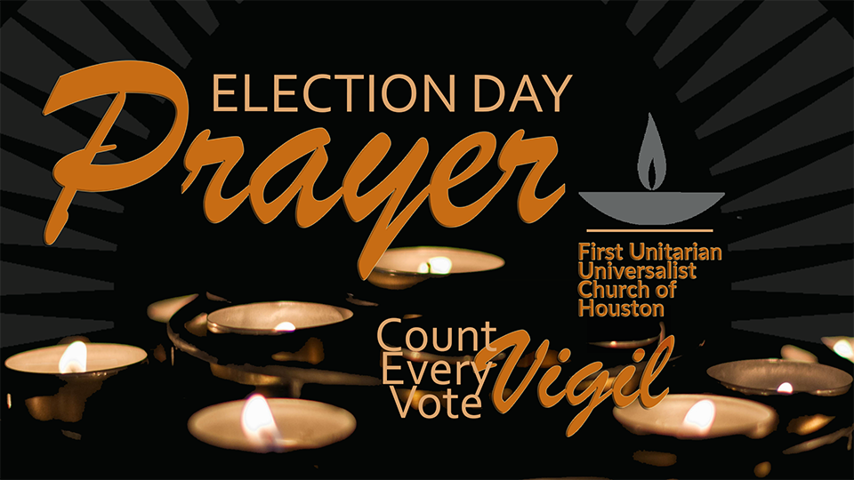 Election day prayer and count every vote vigil -First Unitarian Universalist Church of Houston